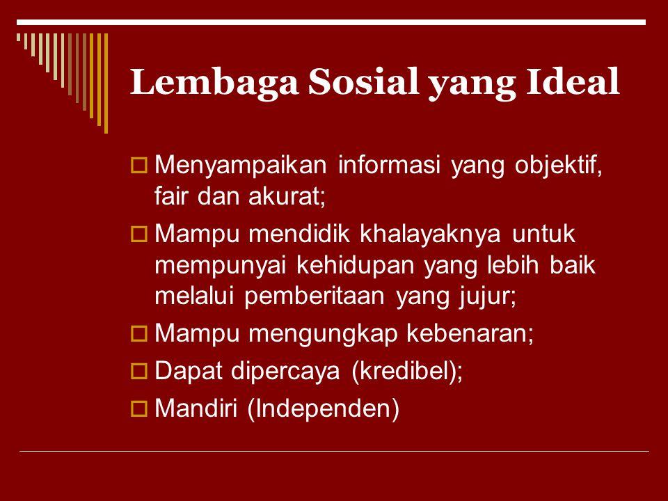 Lembaga Sosial yang Ideal  Menyampaikan informasi yang objektif, fair dan akurat;  Mampu mendidik khalayaknya untuk mempunyai kehidupan yang lebih b