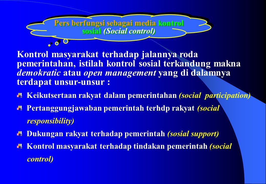 Pers berfungsi sebagai media kontrol sosial (Social control) Kontrol masyarakat terhadap jalannya roda pemerintahan, istilah kontrol sosial terkandung