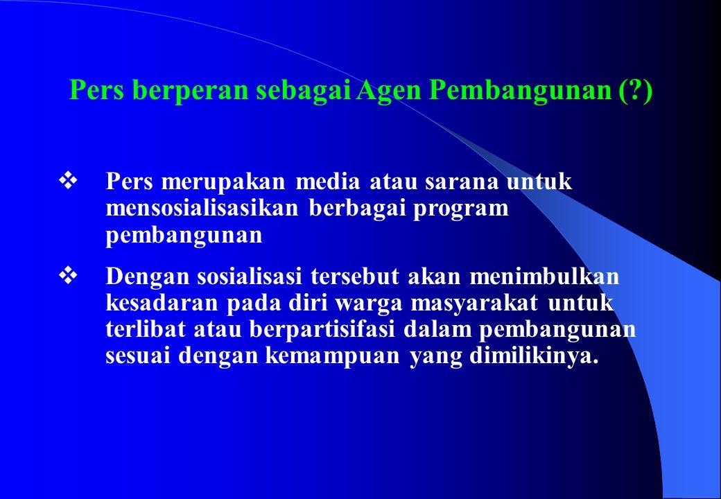 Pers berperan sebagai Agen Pembangunan (?)  Pers merupakan media atau sarana untuk mensosialisasikan berbagai program pembangunan  Dengan sosialisas