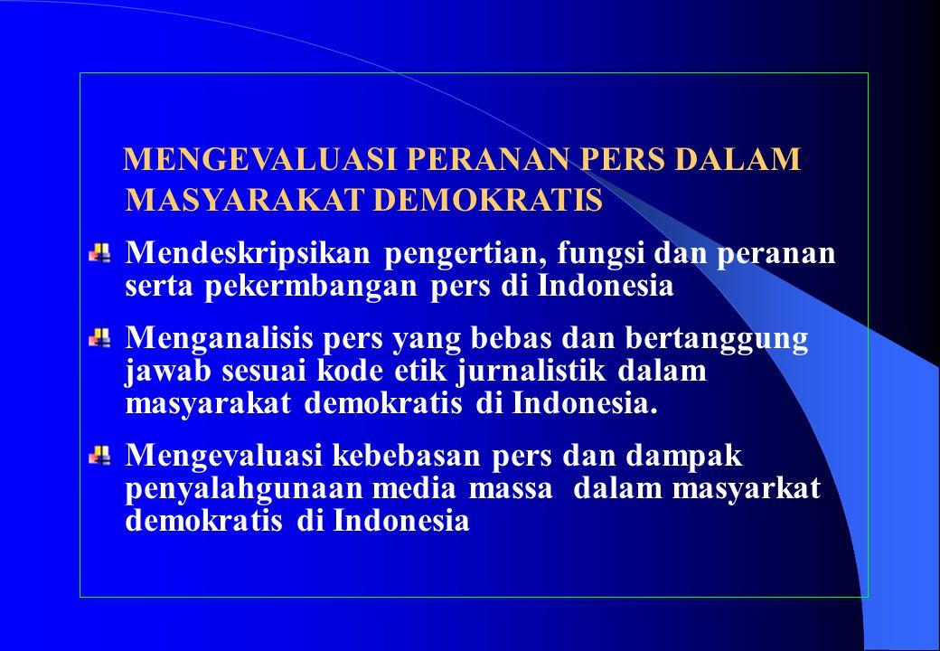MENGEVALUASI PERANAN PERS DALAM MASYARAKAT DEMOKRATIS Mendeskripsikan pengertian, fungsi dan peranan serta pekermbangan pers di Indonesia Menganalisis