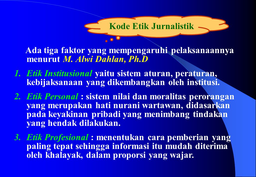 Kode Etik Jurnalistik Ada tiga faktor yang mempengaruhi pelaksanaannya menurut M. Alwi Dahlan, Ph.D 1.Etik Institusional yaitu sistem aturan, peratura