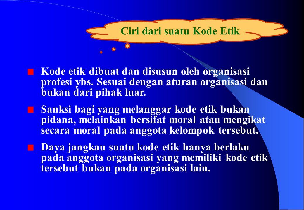 Ciri dari suatu Kode Etik Kode etik dibuat dan disusun oleh organisasi profesi ybs. Sesuai dengan aturan organisasi dan bukan dari pihak luar. Sanksi