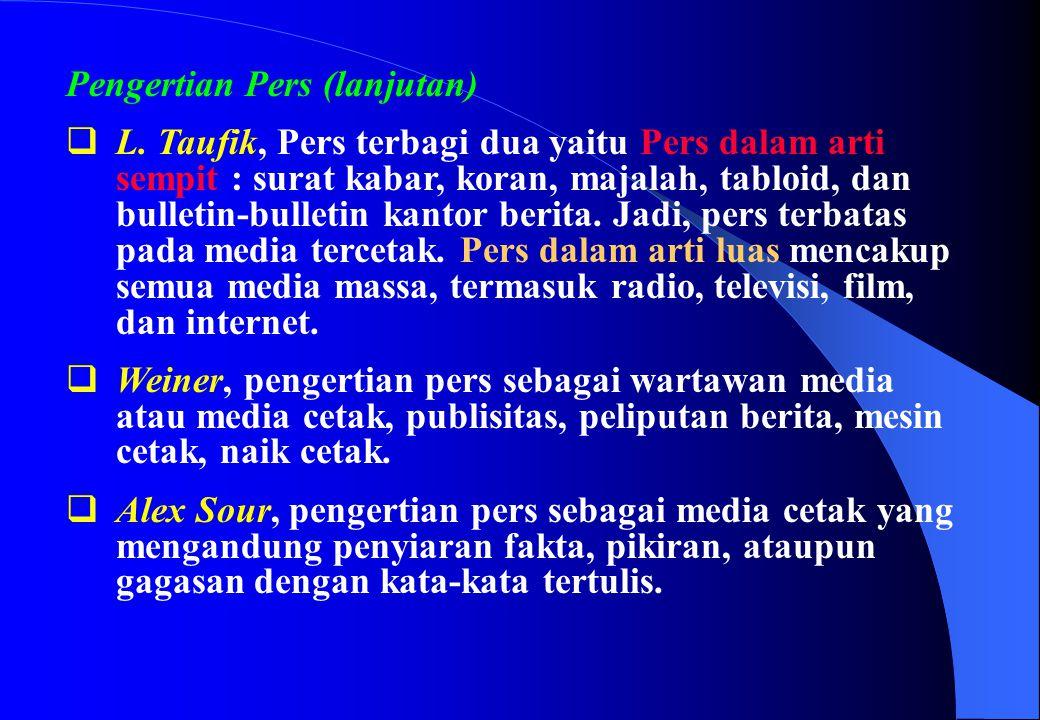 Pengertian Pers (lanjutan)  L. Taufik, Pers terbagi dua yaitu Pers dalam arti sempit : surat kabar, koran, majalah, tabloid, dan bulletin-bulletin ka