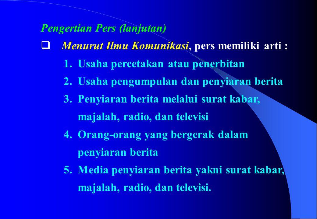 Pengertian Pers (lanjutan)  Menurut Ilmu Komunikasi, pers memiliki arti : 1. Usaha percetakan atau penerbitan 2. Usaha pengumpulan dan penyiaran beri