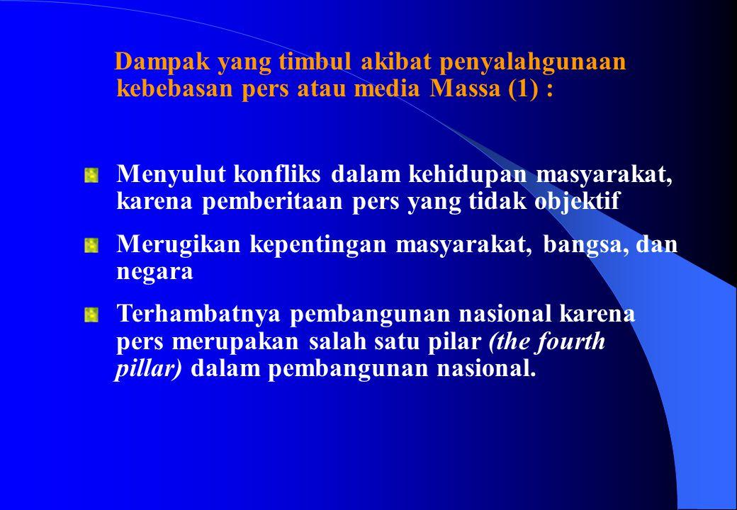 Dampak yang timbul akibat penyalahgunaan kebebasan pers atau media Massa (1) : Menyulut konfliks dalam kehidupan masyarakat, karena pemberitaan pers y