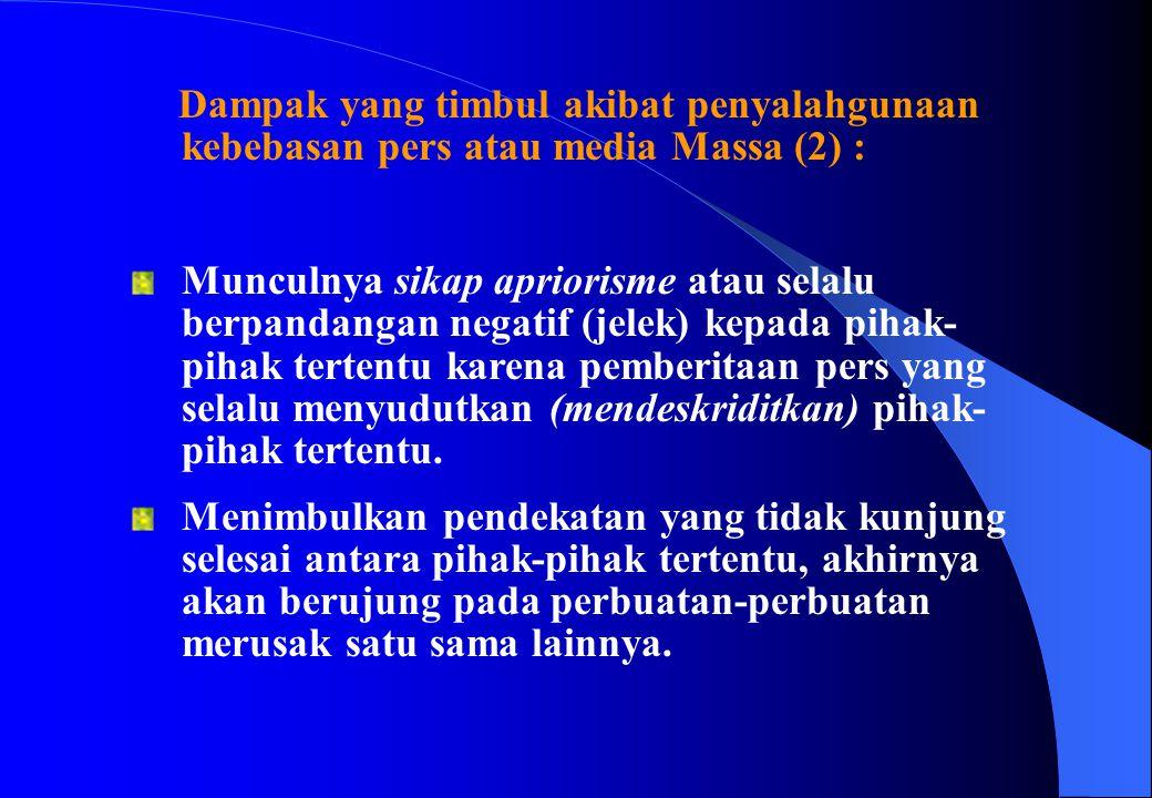 Dampak yang timbul akibat penyalahgunaan kebebasan pers atau media Massa (2) : Munculnya sikap apriorisme atau selalu berpandangan negatif (jelek) kep