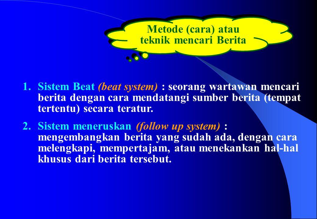 Metode (cara) atau teknik mencari Berita 1.Sistem Beat (beat system) : seorang wartawan mencari berita dengan cara mendatangi sumber berita (tempat te