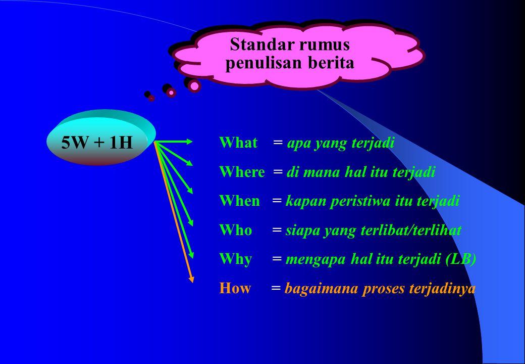 Standar rumus penulisan berita 5W + 1H What = apa yang terjadi Where = di mana hal itu terjadi When = kapan peristiwa itu terjadi Who = siapa yang ter