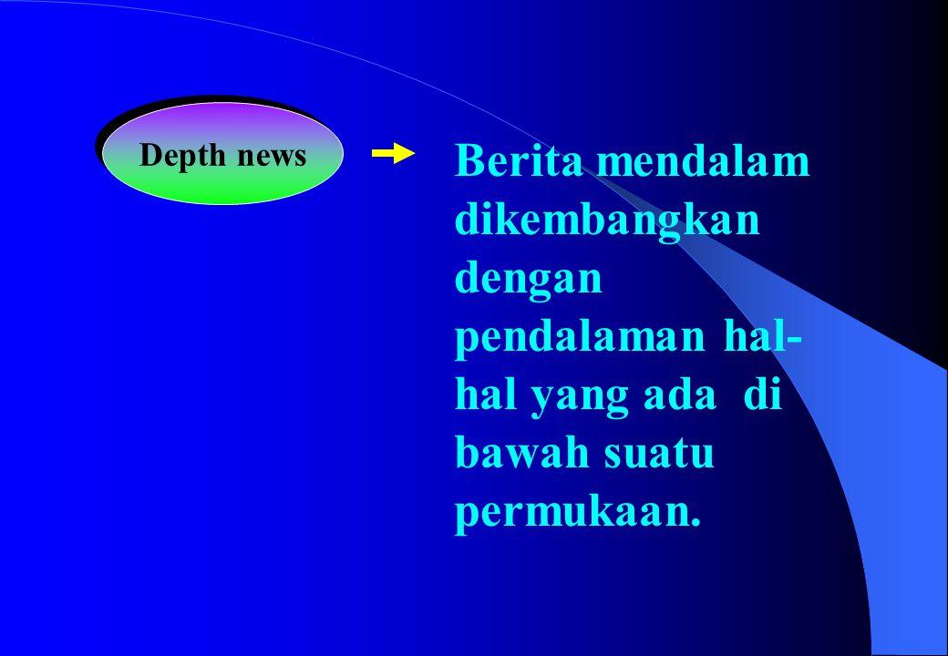 Depth news Berita mendalam dikembangkan dengan pendalaman hal- hal yang ada di bawah suatu permukaan.