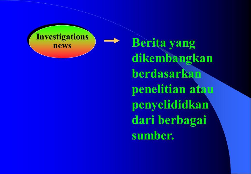 Investigations news Investigations news Berita yang dikembangkan berdasarkan penelitian atau penyelididkan dari berbagai sumber.