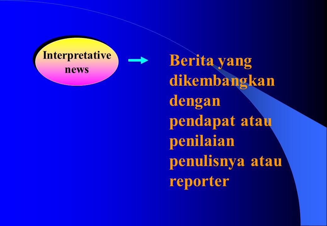 Interpretative news Interpretative news Berita yang dikembangkan dengan pendapat atau penilaian penulisnya atau reporter