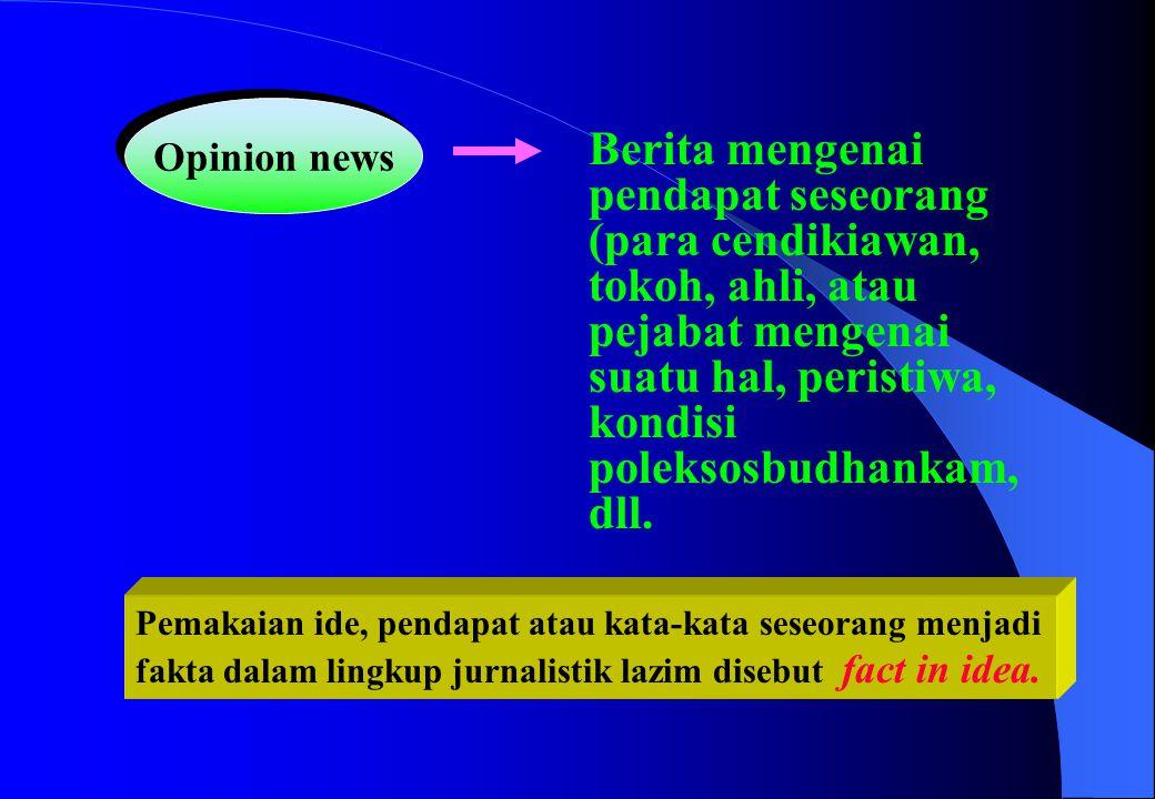 Opinion news Berita mengenai pendapat seseorang (para cendikiawan, tokoh, ahli, atau pejabat mengenai suatu hal, peristiwa, kondisi poleksosbudhankam,