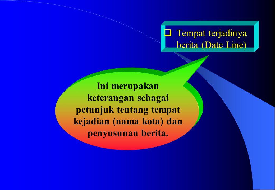  Tempat terjadinya berita (Date Line) Ini merupakan keterangan sebagai petunjuk tentang tempat kejadian (nama kota) dan penyusunan berita.