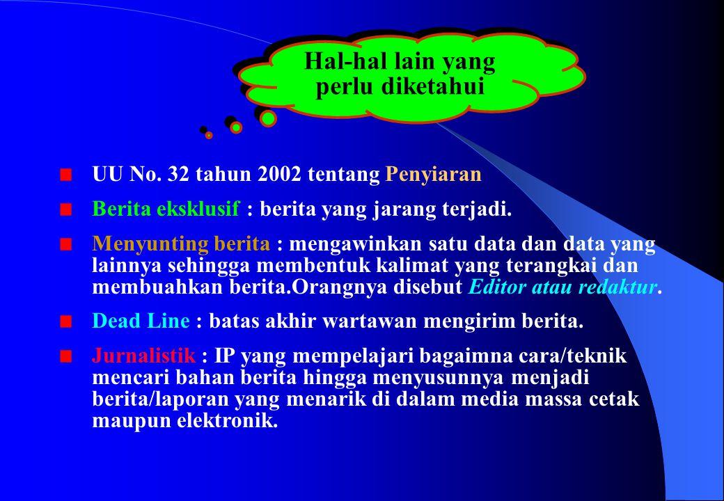 Hal-hal lain yang perlu diketahui UU No. 32 tahun 2002 tentang Penyiaran Berita eksklusif : berita yang jarang terjadi. Menyunting berita : mengawinka