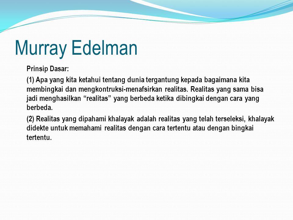Murray Edelman Prinsip Dasar: (1) Apa yang kita ketahui tentang dunia tergantung kepada bagaimana kita membingkai dan mengkontruksi-menafsirkan realit