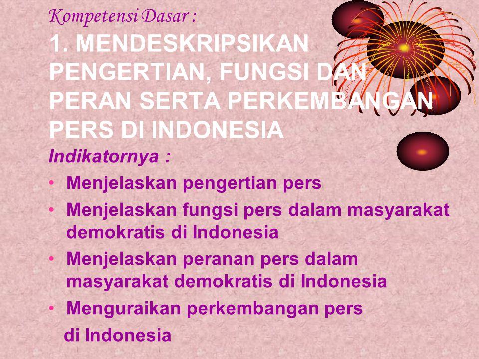 Kompetensi Dasar : 1. MENDESKRIPSIKAN PENGERTIAN, FUNGSI DAN PERAN SERTA PERKEMBANGAN PERS DI INDONESIA Indikatornya : •Menjelaskan pengertian pers •M