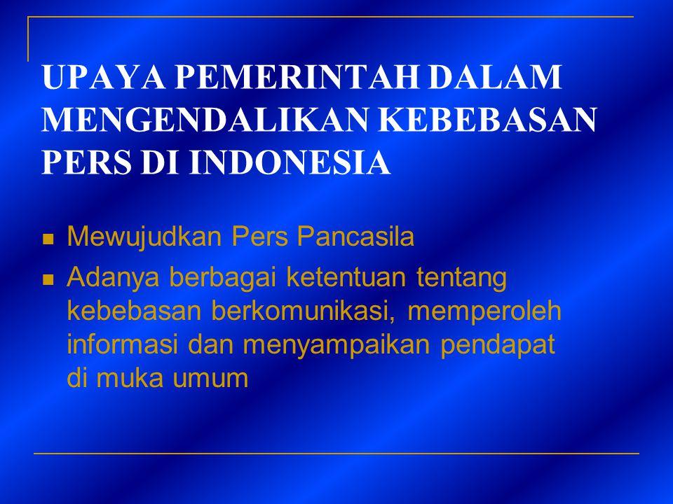 UPAYA PEMERINTAH DALAM MENGENDALIKAN KEBEBASAN PERS DI INDONESIA  Mewujudkan Pers Pancasila  Adanya berbagai ketentuan tentang kebebasan berkomunika