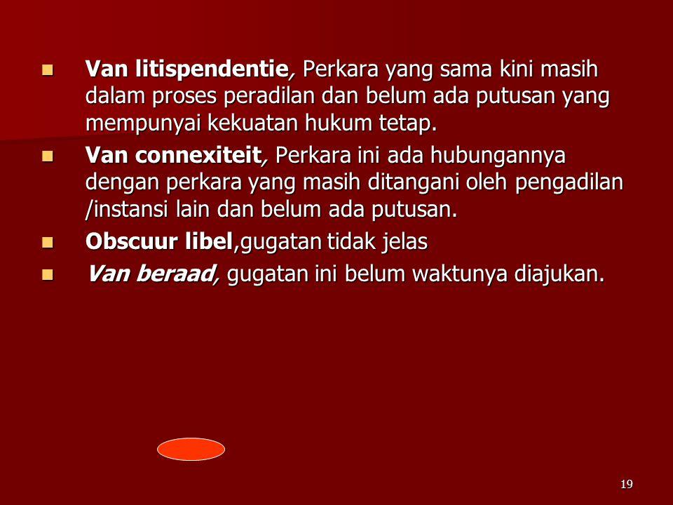 19  Van litispendentie, Perkara yang sama kini masih dalam proses peradilan dan belum ada putusan yang mempunyai kekuatan hukum tetap.  Van connexit