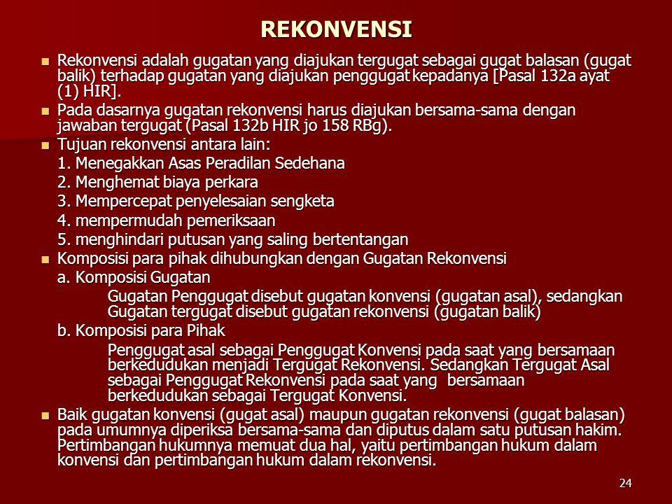 24 REKONVENSI  Rekonvensi adalah gugatan yang diajukan tergugat sebagai gugat balasan (gugat balik) terhadap gugatan yang diajukan penggugat kepadany