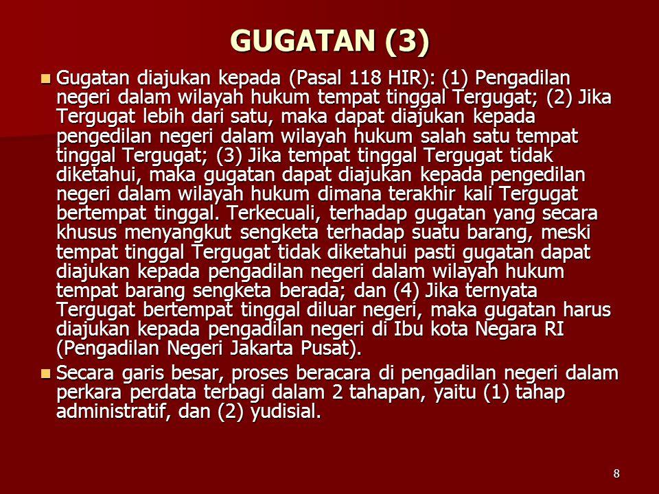 8 GUGATAN (3)  Gugatan diajukan kepada (Pasal 118 HIR): (1) Pengadilan negeri dalam wilayah hukum tempat tinggal Tergugat; (2) Jika Tergugat lebih da