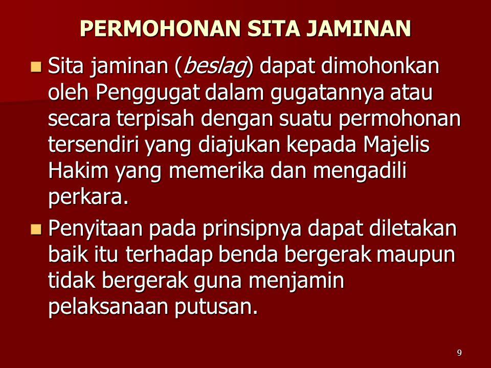9 PERMOHONAN SITA JAMINAN  Sita jaminan (beslag) dapat dimohonkan oleh Penggugat dalam gugatannya atau secara terpisah dengan suatu permohonan tersen