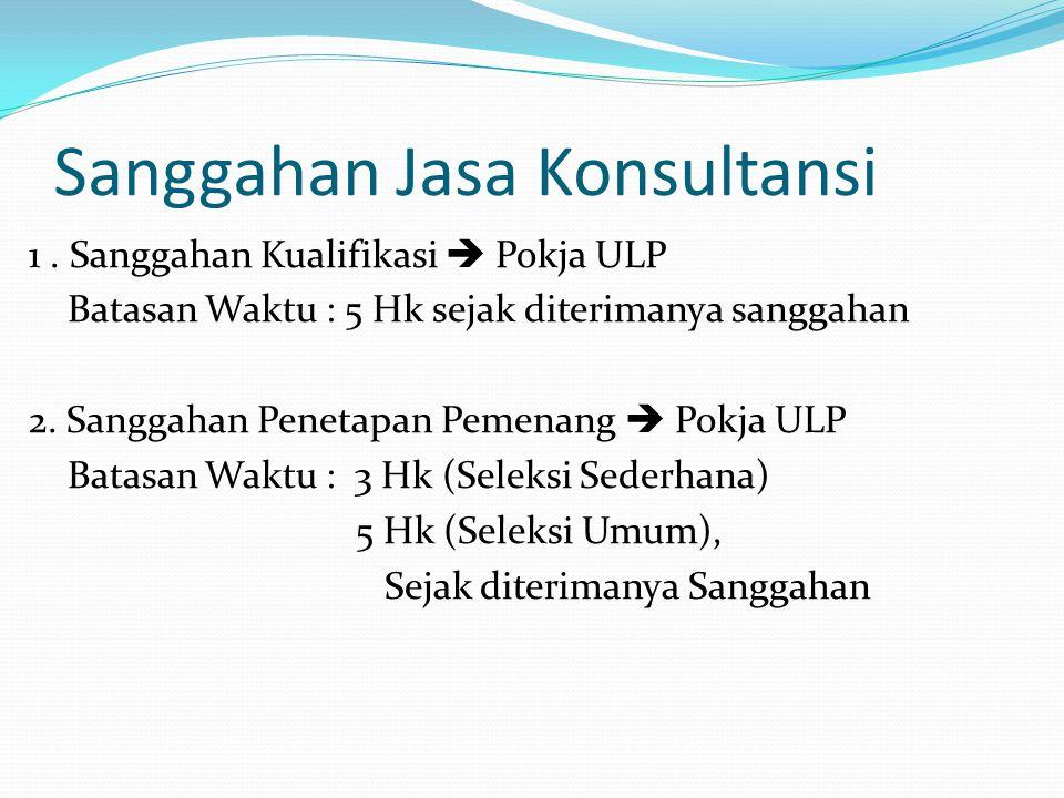 Sanggahan Jasa Konsultansi 1. Sanggahan Kualifikasi  Pokja ULP Batasan Waktu : 5 Hk sejak diterimanya sanggahan 2. Sanggahan Penetapan Pemenang  Pok