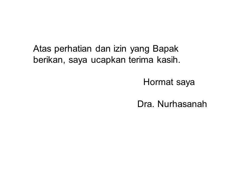 Atas perhatian dan izin yang Bapak berikan, saya ucapkan terima kasih. Hormat saya Dra. Nurhasanah