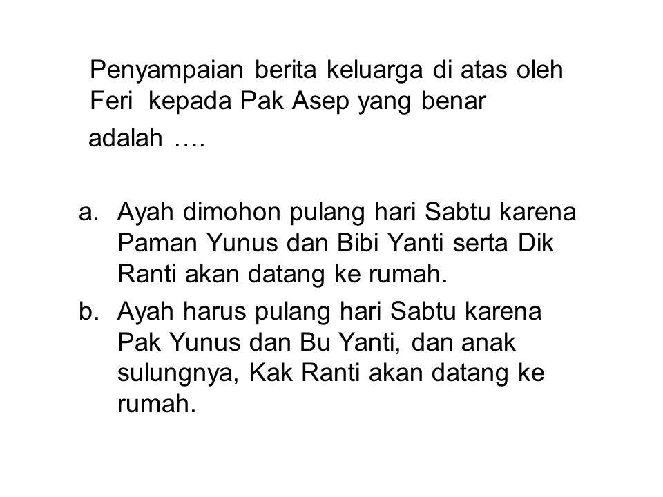 Penyampaian berita keluarga di atas oleh Feri kepada Pak Asep yang benar adalah ….