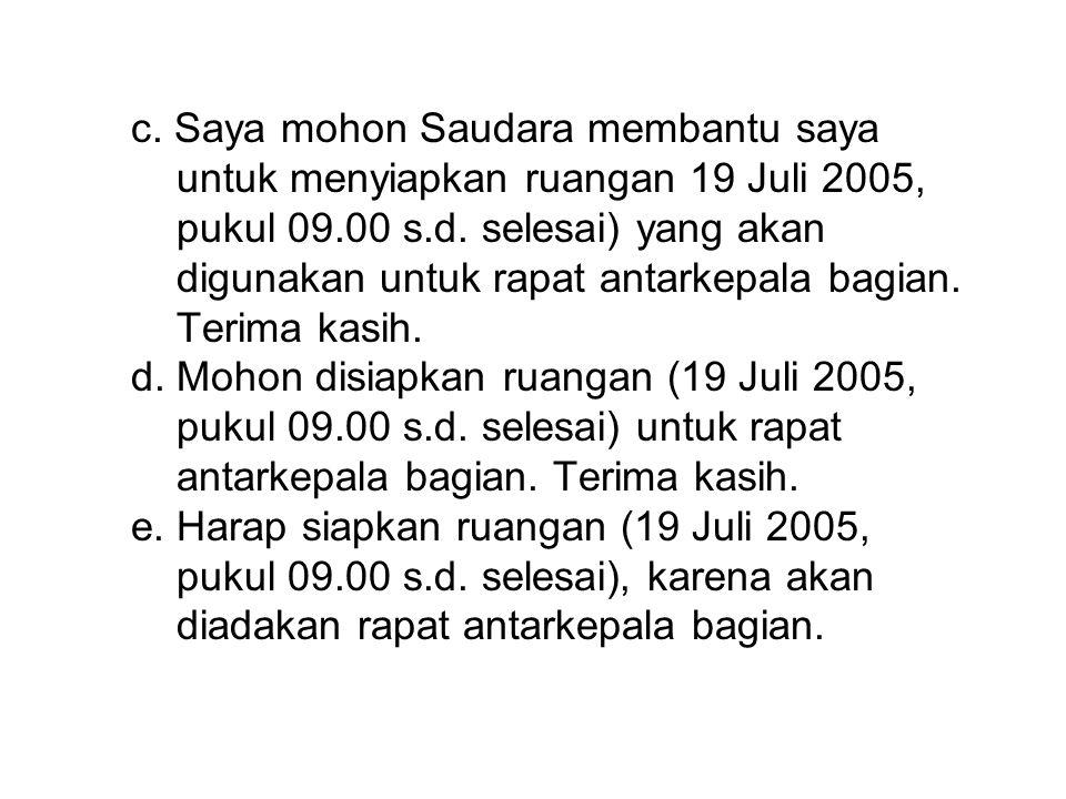 c.Saya mohon Saudara membantu saya untuk menyiapkan ruangan 19 Juli 2005, pukul 09.00 s.d.
