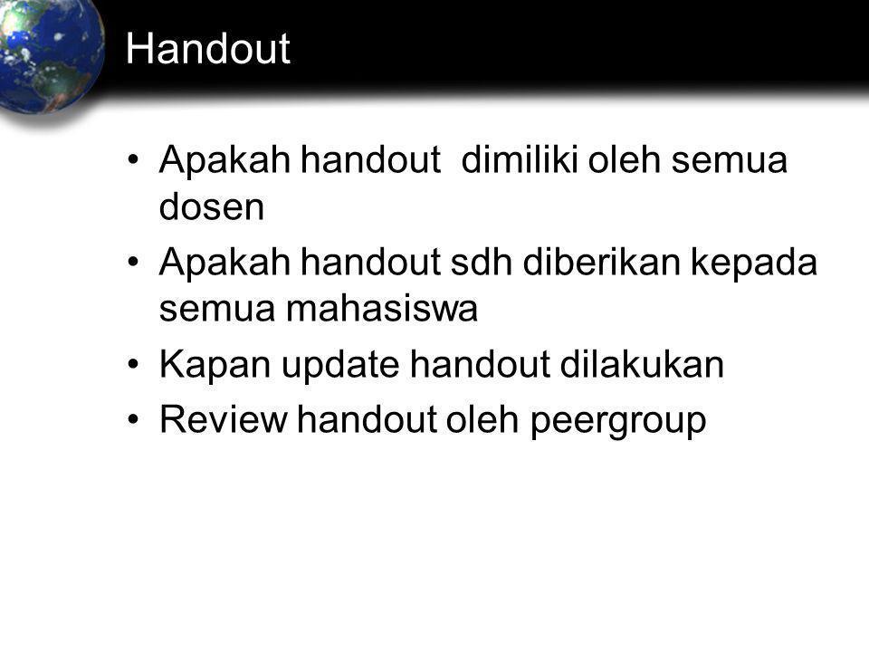Handout •Apakah handout dimiliki oleh semua dosen •Apakah handout sdh diberikan kepada semua mahasiswa •Kapan update handout dilakukan •Review handout oleh peergroup
