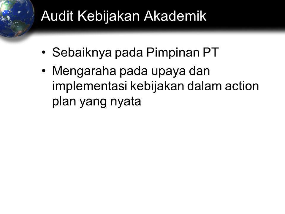 Audit Kebijakan Akademik •Sebaiknya pada Pimpinan PT •Mengaraha pada upaya dan implementasi kebijakan dalam action plan yang nyata