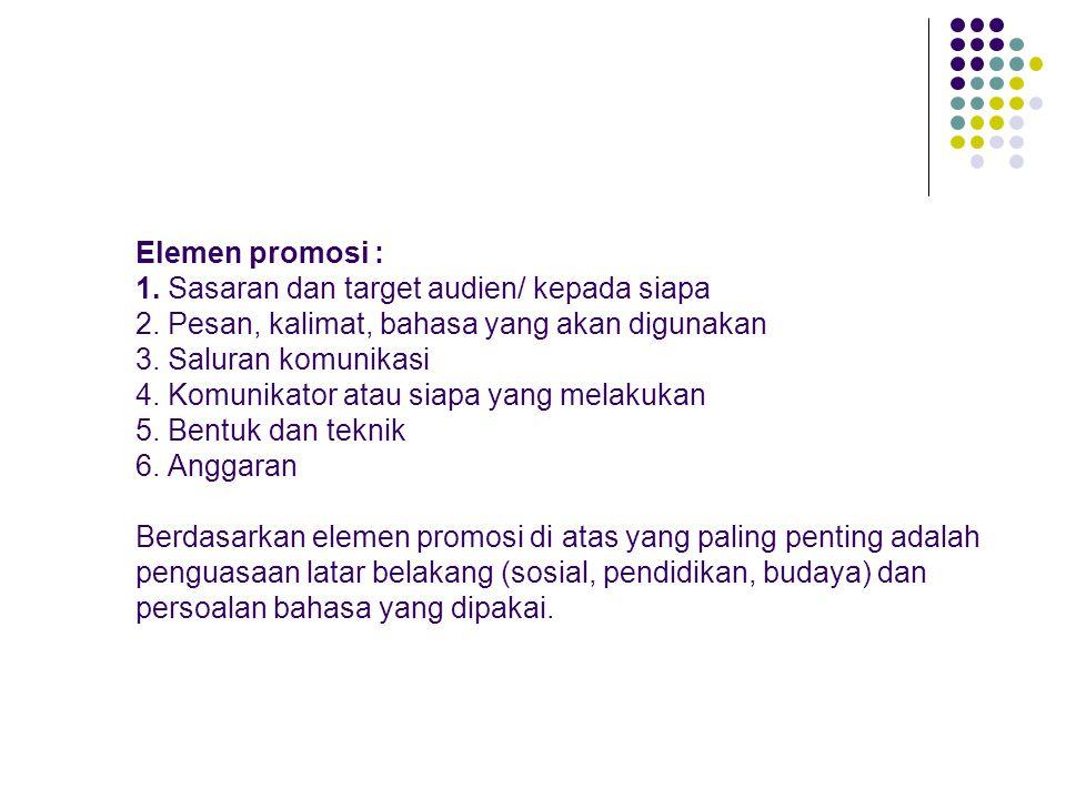 Elemen promosi : 1. Sasaran dan target audien/ kepada siapa 2. Pesan, kalimat, bahasa yang akan digunakan 3. Saluran komunikasi 4. Komunikator atau si