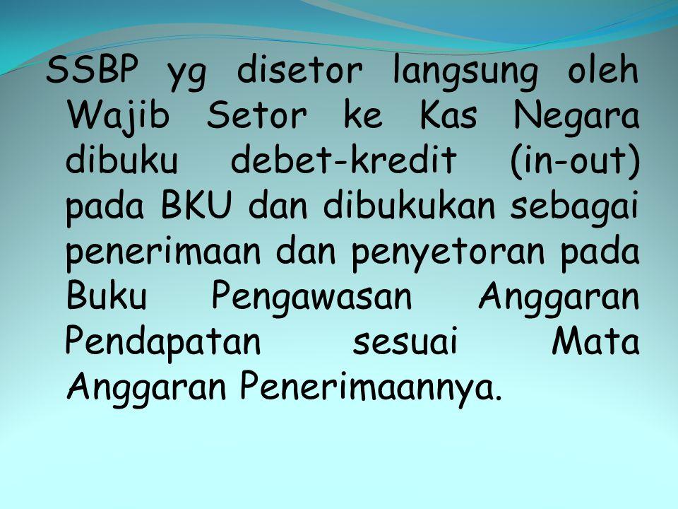 SSBP yg disetor langsung oleh Wajib Setor ke Kas Negara dibuku debet-kredit (in-out) pada BKU dan dibukukan sebagai penerimaan dan penyetoran pada Buk