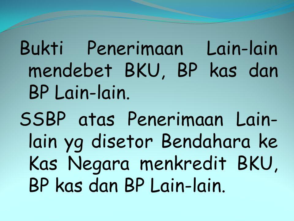 Bukti Penerimaan Lain-lain mendebet BKU, BP kas dan BP Lain-lain. SSBP atas Penerimaan Lain- lain yg disetor Bendahara ke Kas Negara menkredit BKU, BP