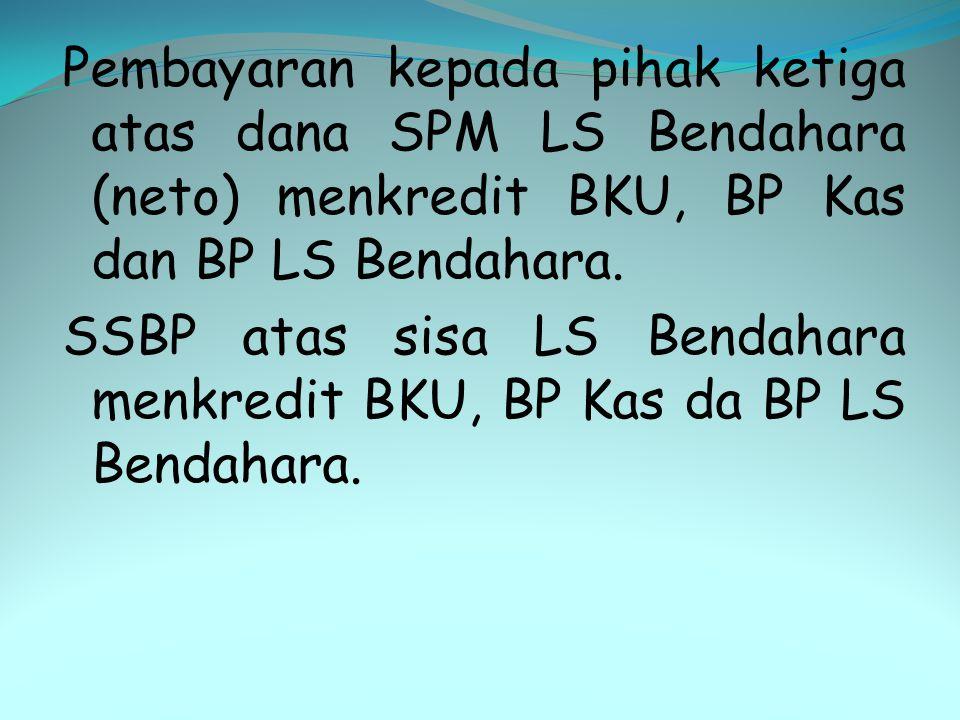 Pembayaran kepada pihak ketiga atas dana SPM LS Bendahara (neto) menkredit BKU, BP Kas dan BP LS Bendahara. SSBP atas sisa LS Bendahara menkredit BKU,