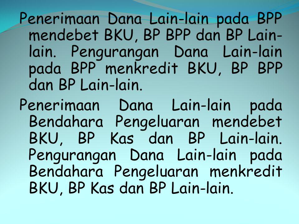 Penerimaan Dana Lain-lain pada BPP mendebet BKU, BP BPP dan BP Lain- lain. Pengurangan Dana Lain-lain pada BPP menkredit BKU, BP BPP dan BP Lain-lain.