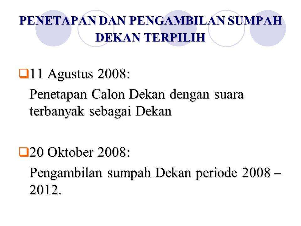 PENETAPAN DAN PENGAMBILAN SUMPAH DEKAN TERPILIH  11 Agustus 2008: Penetapan Calon Dekan dengan suara terbanyak sebagai Dekan  20 Oktober 2008: Penga