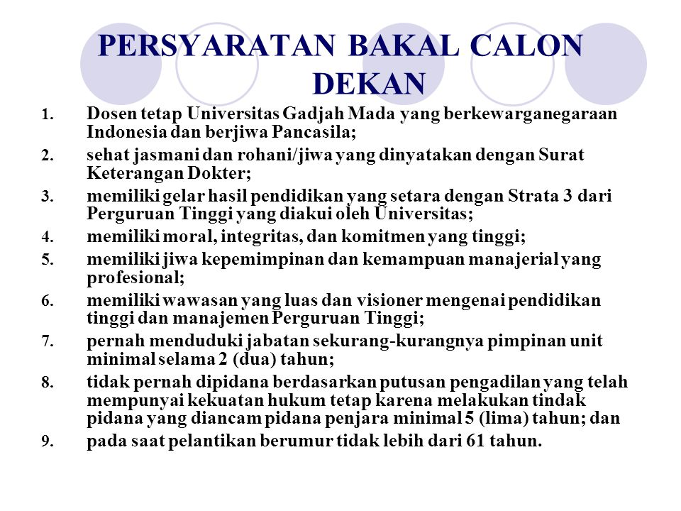 PERSYARATAN BAKAL CALON DEKAN 1. Dosen tetap Universitas Gadjah Mada yang berkewarganegaraan Indonesia dan berjiwa Pancasila; 2. sehat jasmani dan roh