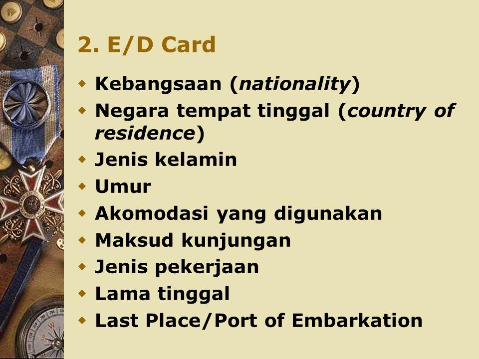 2. E/D Card  Kebangsaan (nationality)  Negara tempat tinggal (country of residence)  Jenis kelamin  Umur  Akomodasi yang digunakan  Maksud kunju