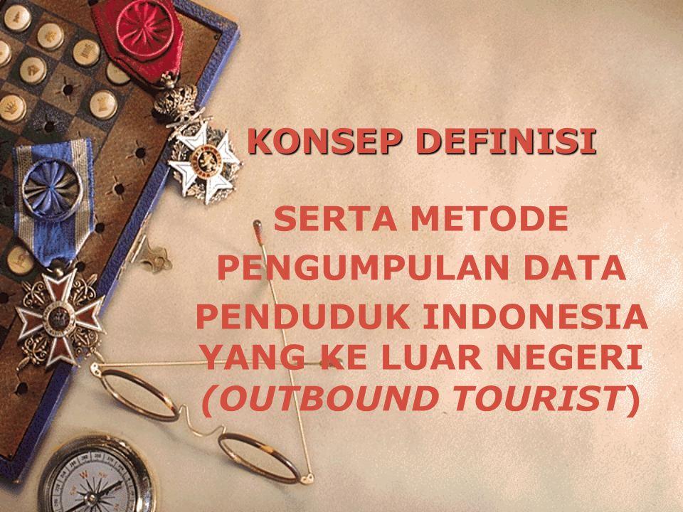 KONSEP DEFINISI SERTA METODE PENGUMPULAN DATA PENDUDUK INDONESIA YANG KE LUAR NEGERI (OUTBOUND TOURIST)
