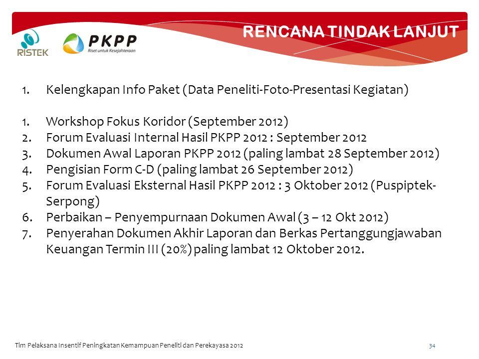 RENCANA TINDAK LANJUT Tim Pelaksana Insentif Peningkatan Kemampuan Peneliti dan Perekayasa 2012 34 1.Kelengkapan Info Paket (Data Peneliti-Foto-Presentasi Kegiatan) 1.Workshop Fokus Koridor (September 2012) 2.Forum Evaluasi Internal Hasil PKPP 2012 : September 2012 3.Dokumen Awal Laporan PKPP 2012 (paling lambat 28 September 2012) 4.Pengisian Form C-D (paling lambat 26 September 2012) 5.Forum Evaluasi Eksternal Hasil PKPP 2012 : 3 Oktober 2012 (Puspiptek- Serpong) 6.Perbaikan – Penyempurnaan Dokumen Awal (3 – 12 Okt 2012) 7.Penyerahan Dokumen Akhir Laporan dan Berkas Pertanggungjawaban Keuangan Termin III (20%) paling lambat 12 Oktober 2012.