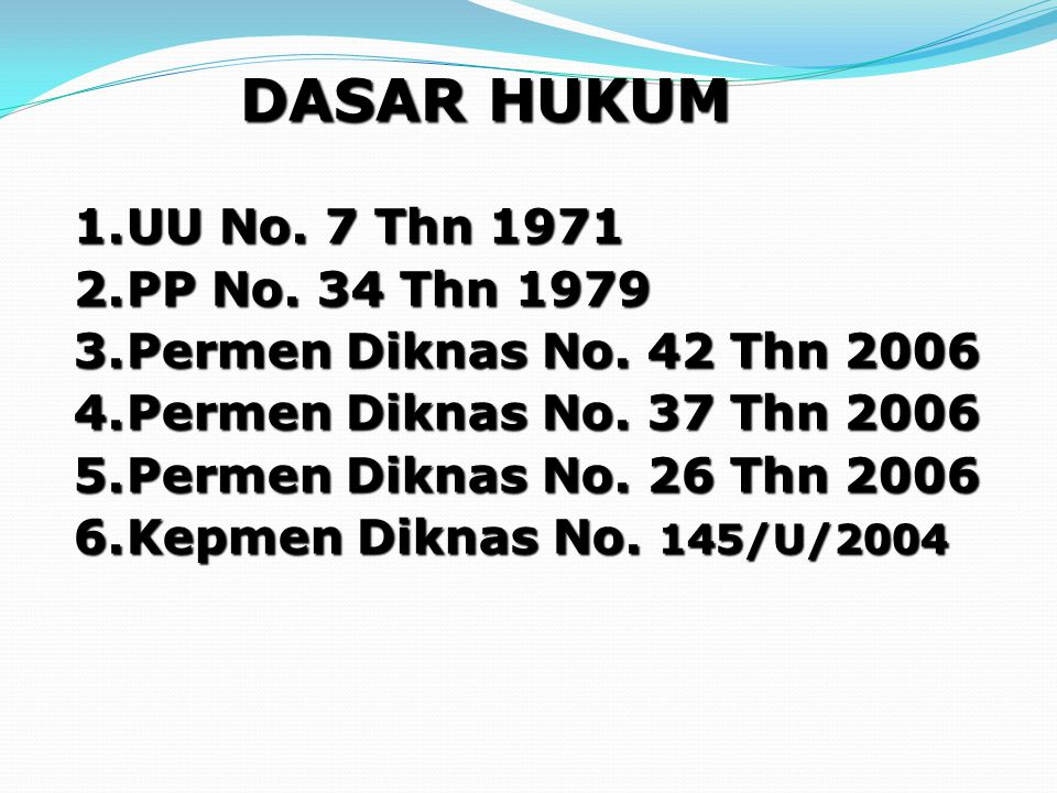 DASAR HUKUM 1.UU No. 7 Thn 1971 2.PP No. 34 Thn 1979 3.Permen Diknas No. 42 Thn 2006 4.Permen Diknas No. 37 Thn 2006 5.Permen Diknas No. 26 Thn 2006 6