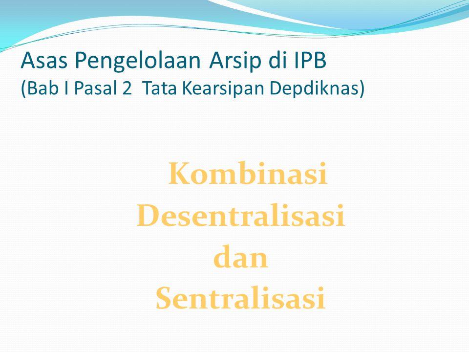 Asas Pengelolaan Arsip di IPB (Bab I Pasal 2 Tata Kearsipan Depdiknas) Kombinasi Desentralisasi dan Sentralisasi