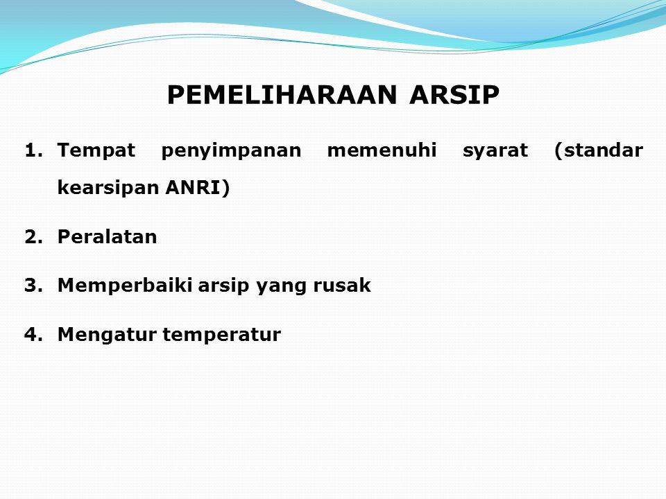 PEMELIHARAAN ARSIP 1.Tempat penyimpanan memenuhi syarat (standar kearsipan ANRI) 2.Peralatan 3.Memperbaiki arsip yang rusak 4.Mengatur temperatur