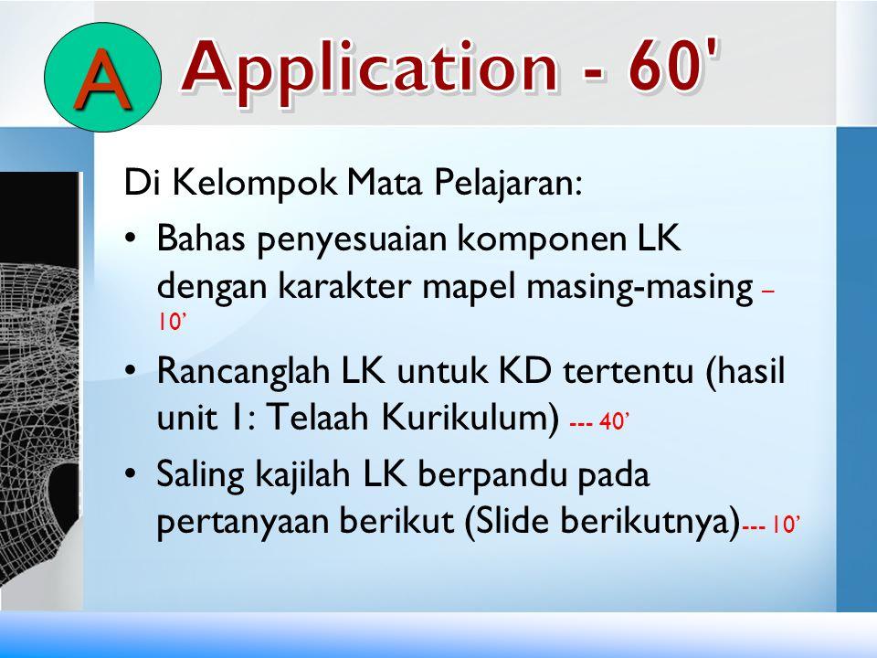 Di Kelompok Mata Pelajaran: •Bahas penyesuaian komponen LK dengan karakter mapel masing-masing – 10' •Rancanglah LK untuk KD tertentu (hasil unit 1: T