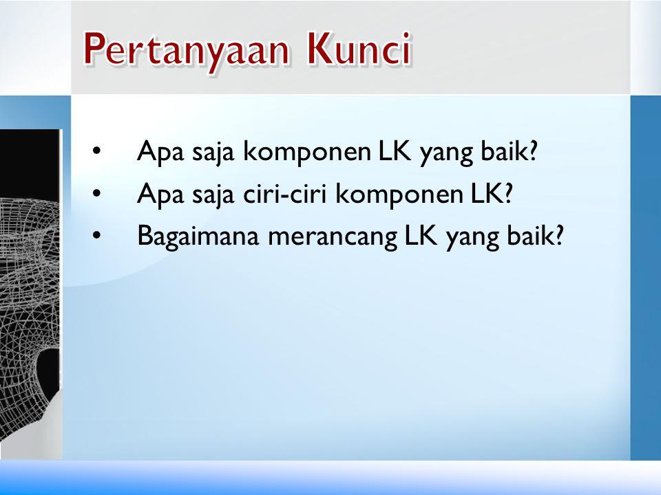 •Apa saja komponen LK yang baik? •Apa saja ciri-ciri komponen LK? •Bagaimana merancang LK yang baik?