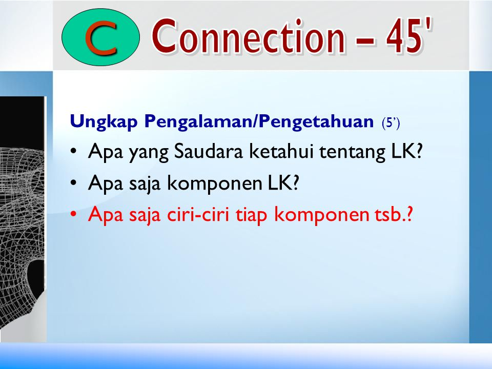 Ungkap Pengalaman/Pengetahuan (5') •Apa yang Saudara ketahui tentang LK? •Apa saja komponen LK? •Apa saja ciri-ciri tiap komponen tsb.? C