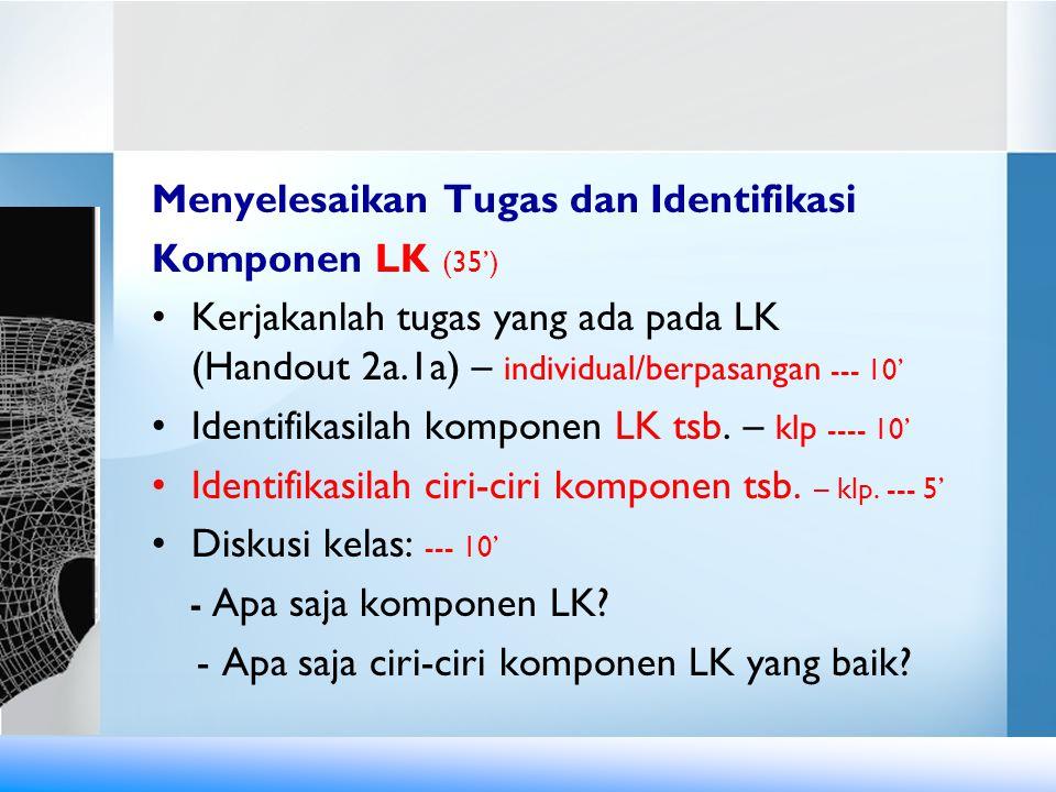 Menyelesaikan Tugas dan Identifikasi Komponen LK (35') •Kerjakanlah tugas yang ada pada LK (Handout 2a.1a) – individual/berpasangan --- 10' •Identifik