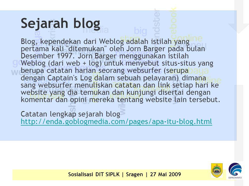 Sosialisasi DIT SIPLK | Sragen | 27 Mai 2009 Sejarah blog Blog, kependekan dari Weblog adalah istilah yang pertama kali ditemukan oleh Jorn Barger pada bulan Desember 1997.