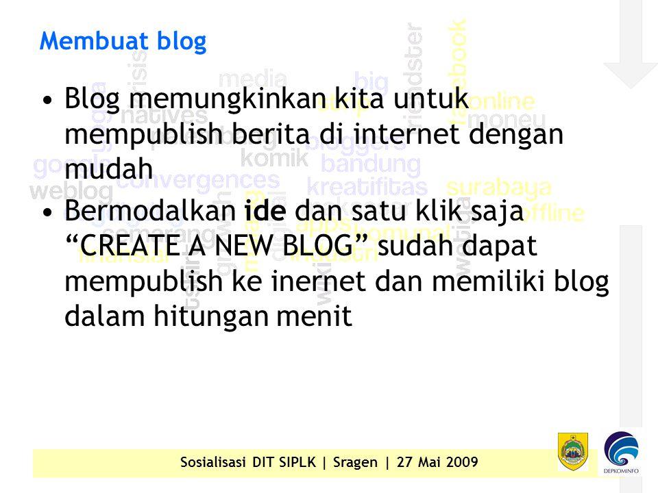 Sosialisasi DIT SIPLK | Sragen | 27 Mai 2009 Membuat blog •Blog memungkinkan kita untuk mempublish berita di internet dengan mudah •Bermodalkan ide dan satu klik saja CREATE A NEW BLOG sudah dapat mempublish ke inernet dan memiliki blog dalam hitungan menit